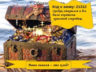 Ваши знания – это клад! Код к замку: 21312 Сундук открылся и все были пораже