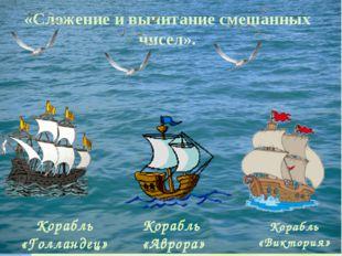 Корабль «Голландец» Корабль «Аврора» Корабль «Виктория» «Сложение и вычитани