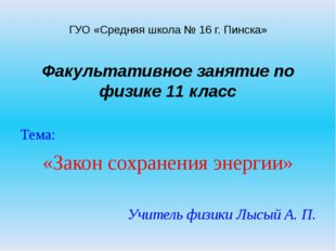 ГУО «Средняя школа № 16 г. Пинска» Факультативное занятие по физике 11 класс