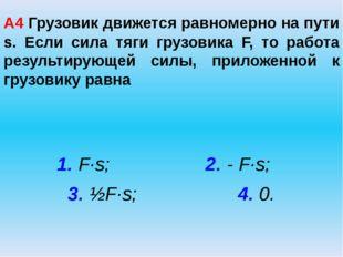 А4 Грузовик движется равномерно на пути s. Если сила тяги грузовика F, то раб