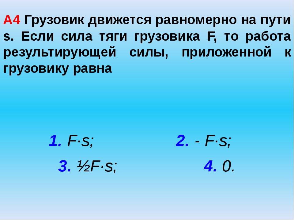 А4 Грузовик движется равномерно на пути s. Если сила тяги грузовика F, то раб...
