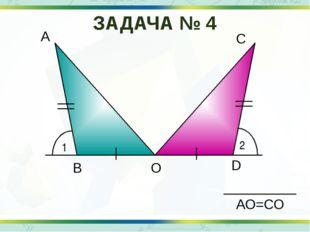 1 2 А D С О В АО=СО ЗАДАЧА № 4