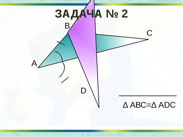 А В С D Δ АВС=Δ АDС ЗАДАЧА № 2