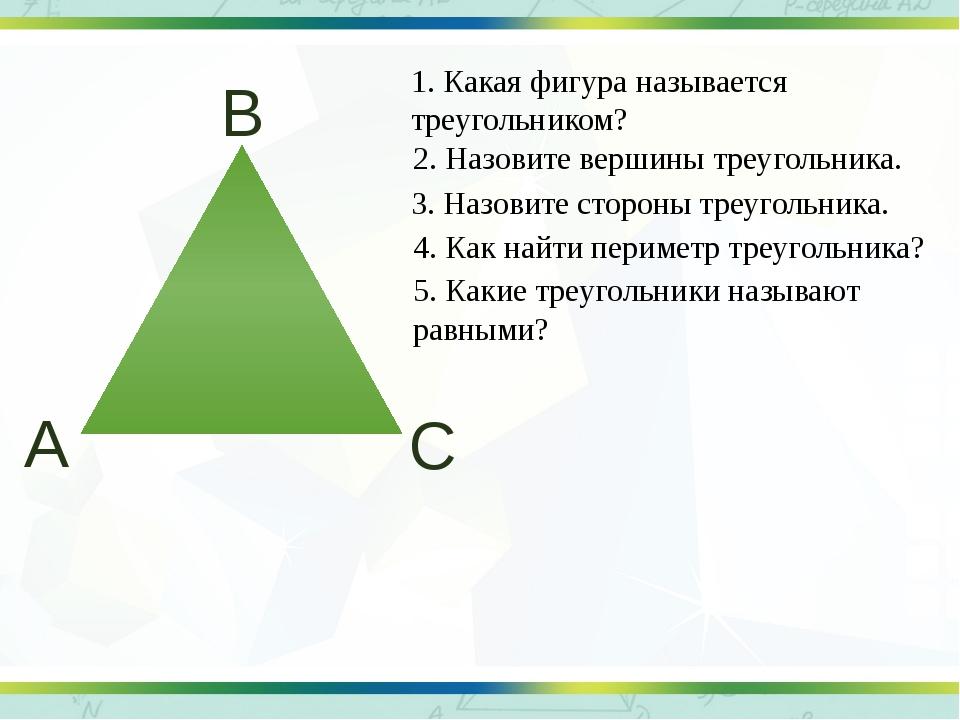 1. Какая фигура называется треугольником? 2. Назовите вершины треугольника. 3...