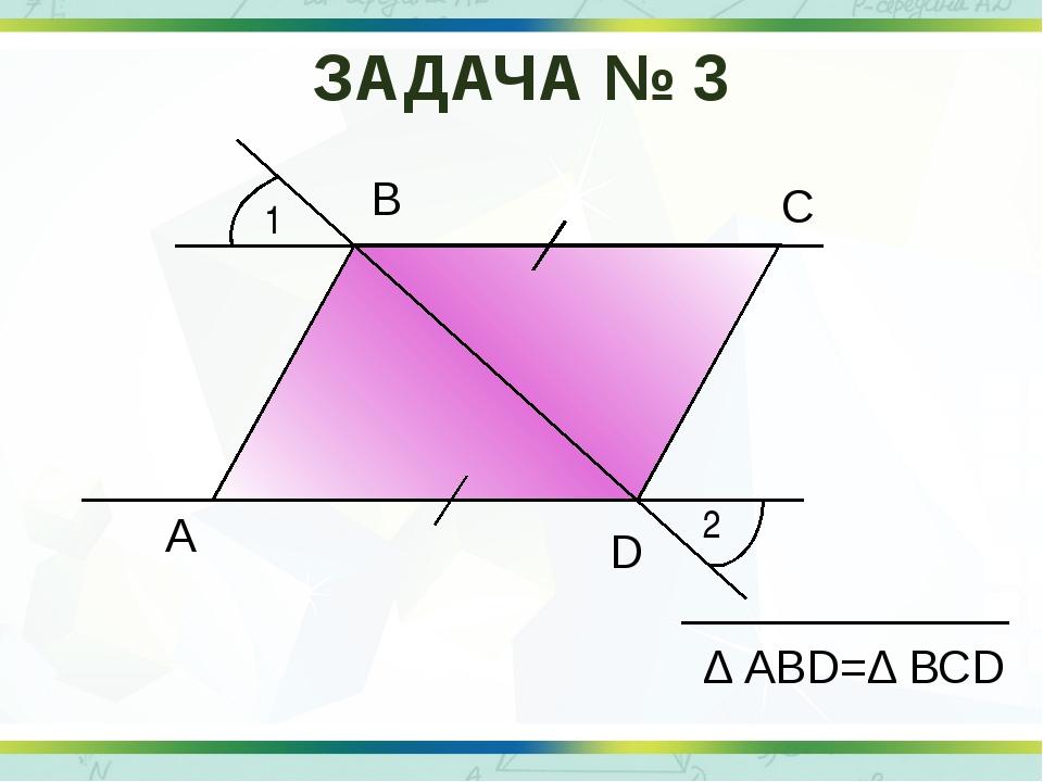 1 2 А В С D Δ АВD=Δ ВСD ЗАДАЧА № 3
