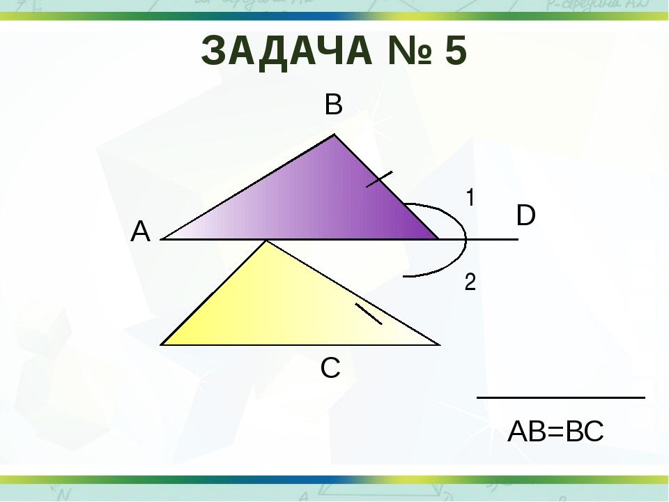 1 2 А В С D АВ=ВС ЗАДАЧА № 5