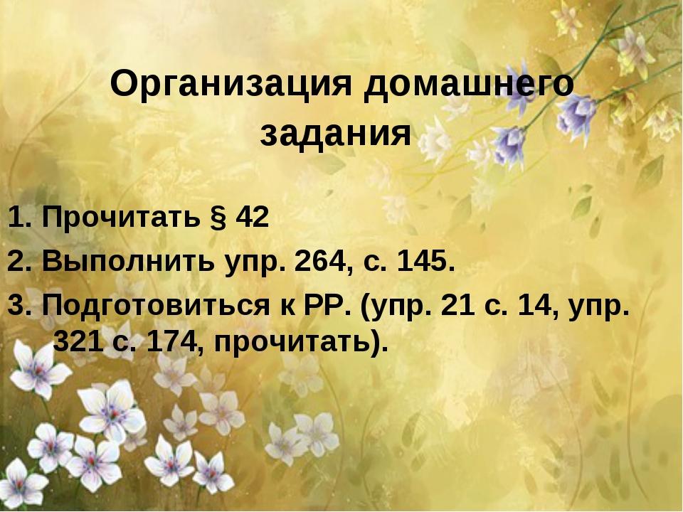 Организация домашнего задания  1. Прочитать § 42 2. Выполнить упр. 264, с....