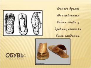 Долгое время единственным видом обуви у древних египтян были сандалии.