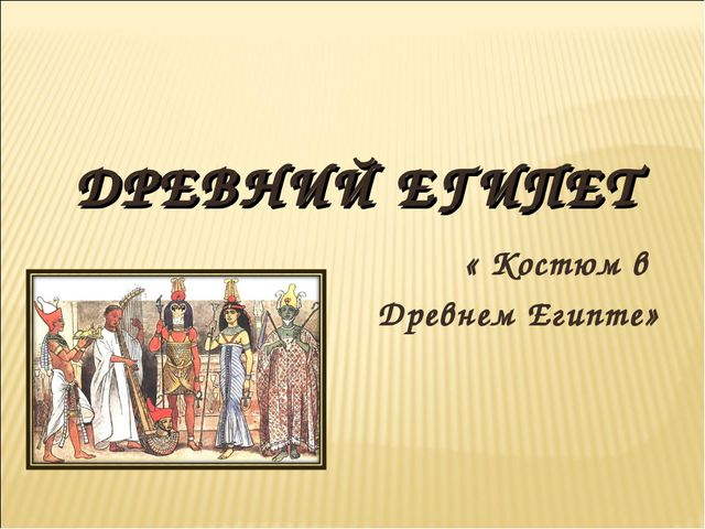 ДРЕВНИЙ ЕГИПЕТ « Костюм в Древнем Египте»