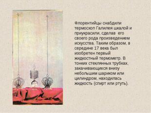 Флорентийцы снабдили термоскоп Галилея шкалой и приукрасили, сделав его своег