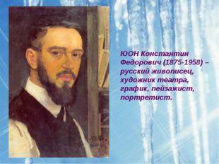 ЮОН Константин Федорович (1875-1958) – русский живописец, художник театра, гр