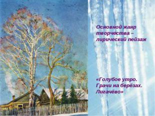 Основной жанр творчества – лирический пейзаж «Голубое утро. Грачи на берёзах.