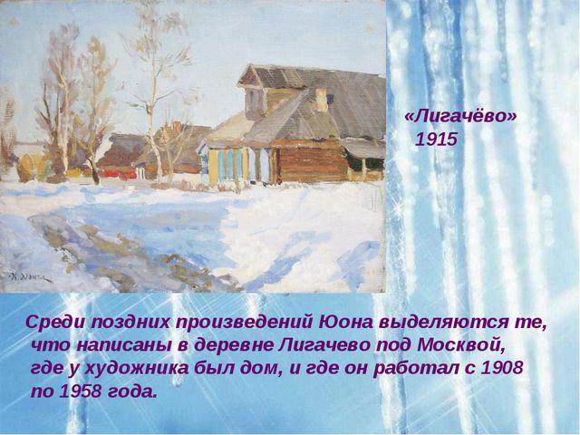 «Лигачёво» 1915 Среди поздних произведений Юона выделяются те, что написаны в...