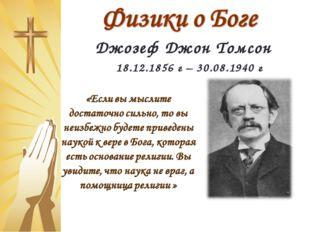 Джозеф Джон Томсон 18.12.1856 г – 30.08.1940 г