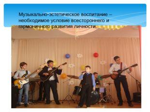 Музыкально-эстетическое воспитание – необходимое условие всестороннего и гарм