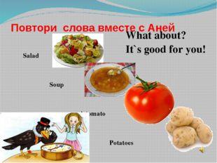 Повтори слова вместе с Аней Salad Soup A tomato Potatoes What about? It`s goo