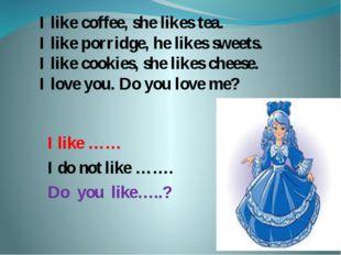 I like coffee, she likes tea. I like porridge, he likes sweets. I like cookie