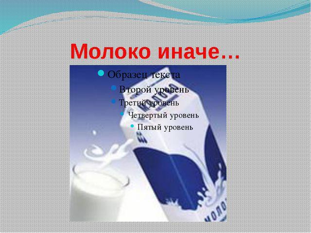 Молоко иначе…