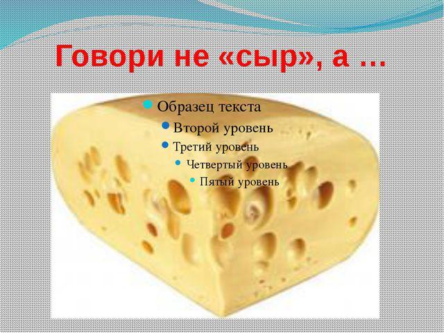 Говори не «сыр», а …