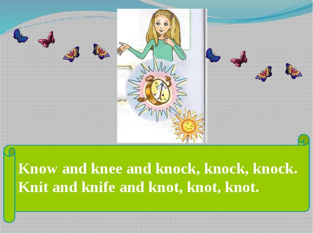 Know and knee and knock, knock, knock. Knit and knife and knot, knot, knot.