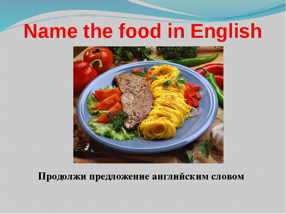 Name the food in English Продолжи предложение английским словом