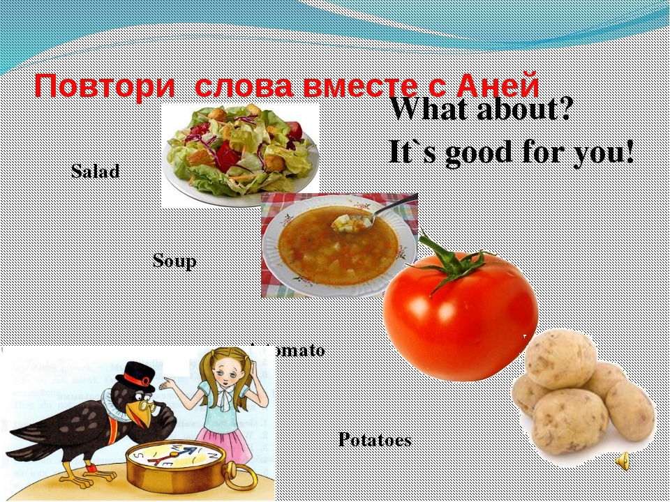 Повтори слова вместе с Аней Salad Soup A tomato Potatoes What about? It`s goo...