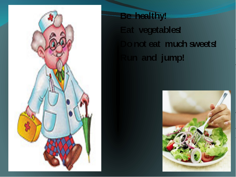 Be healthy! Eat vegetables! Do not eat much sweets! Run and jump!