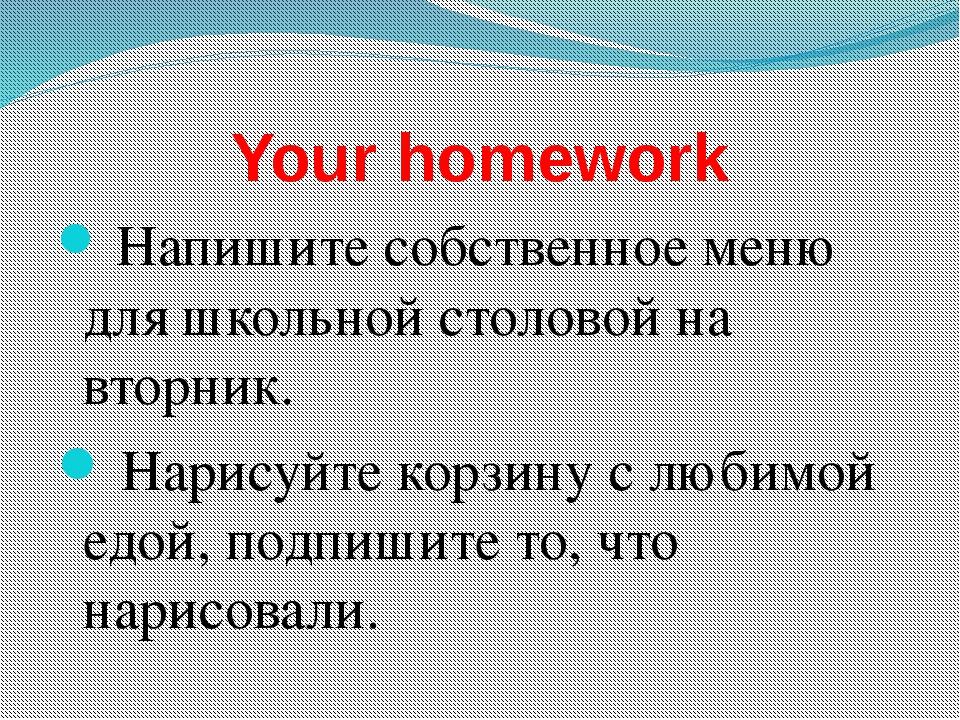 Your homework Напишите собственное меню для школьной столовой на вторник. Нар...