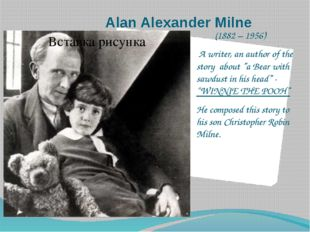 "Alan Alexander Milne (1882 – 1956) A writer, an author of the story about ""a"