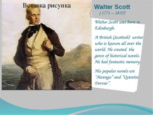 Walter Scott ( 1771 – 1832) Walter Scott was born in Edinburgh. A British (Sc