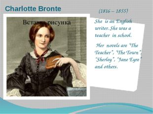 Charlotte Bronte (1816 – 1855) She is an English writer. She was a teacher in