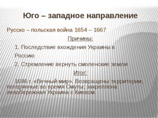 Юго – западное направление Русско – польская война 1654 – 1667 Причины: 1. П