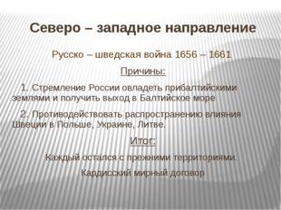 Северо – западное направление Русско – шведская война 1656 – 1661 Причины: 1.