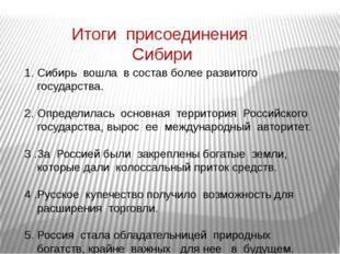 Итоги присоединения Сибири Сибирь вошла в состав более развитого государства.