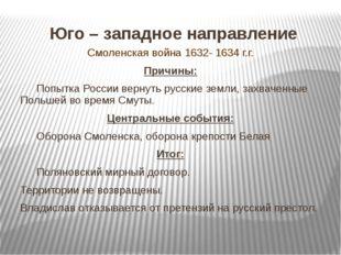 Юго – западное направление Смоленская война 1632- 1634 г.г. Причины: Попытка