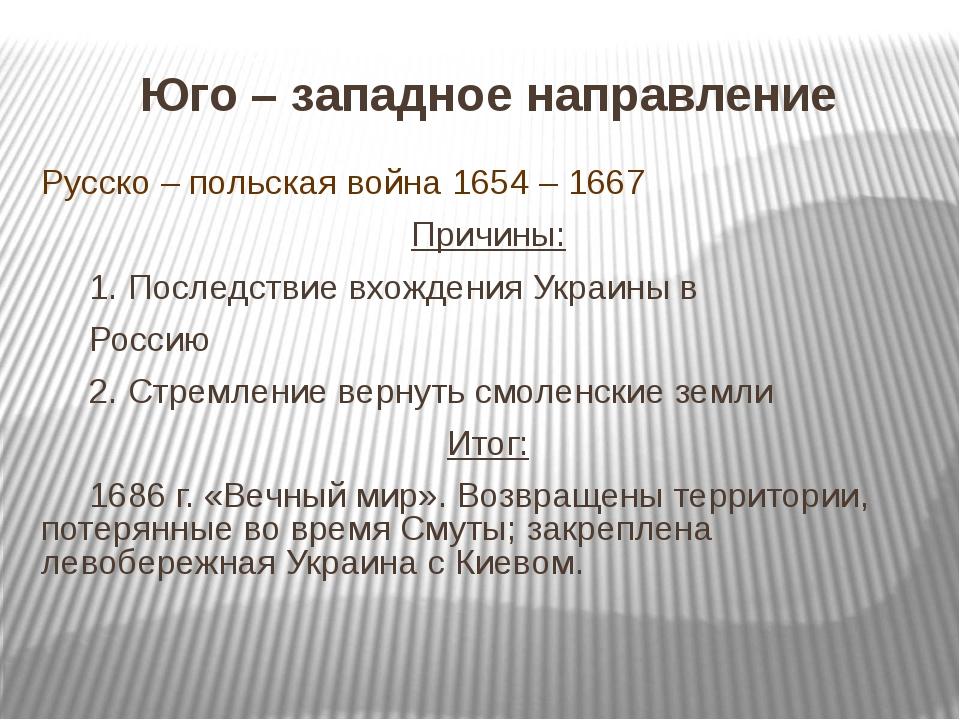 Юго – западное направление Русско – польская война 1654 – 1667 Причины: 1. П...