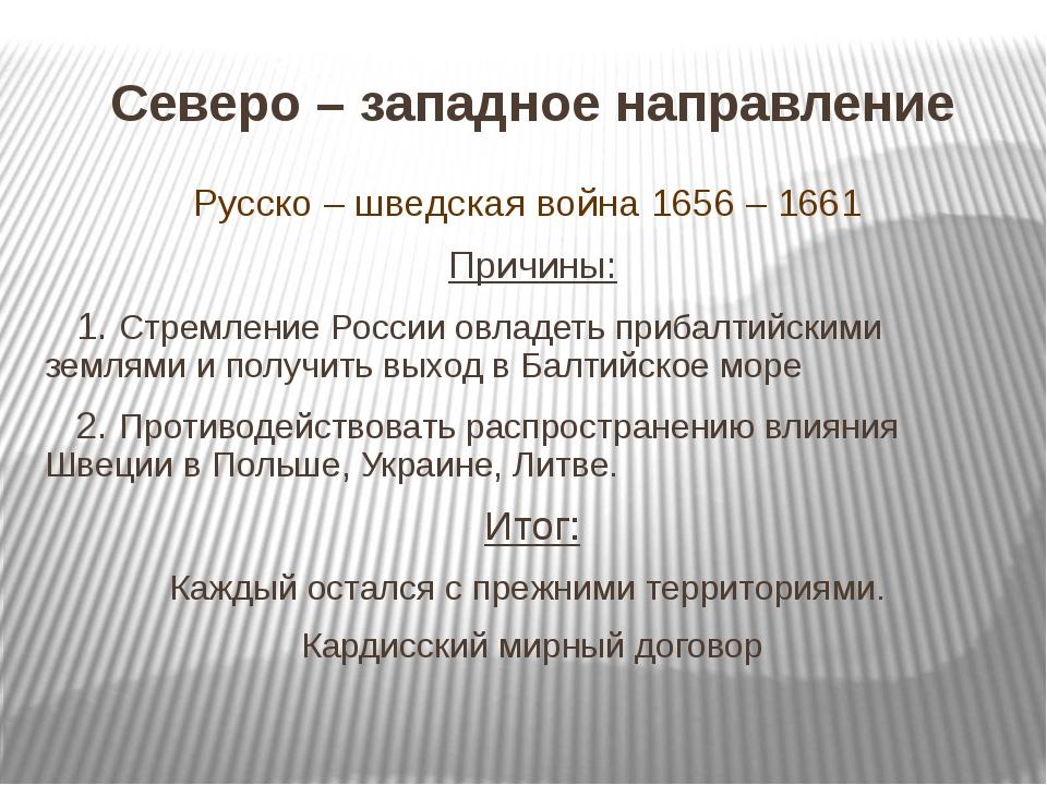 Северо – западное направление Русско – шведская война 1656 – 1661 Причины: 1....