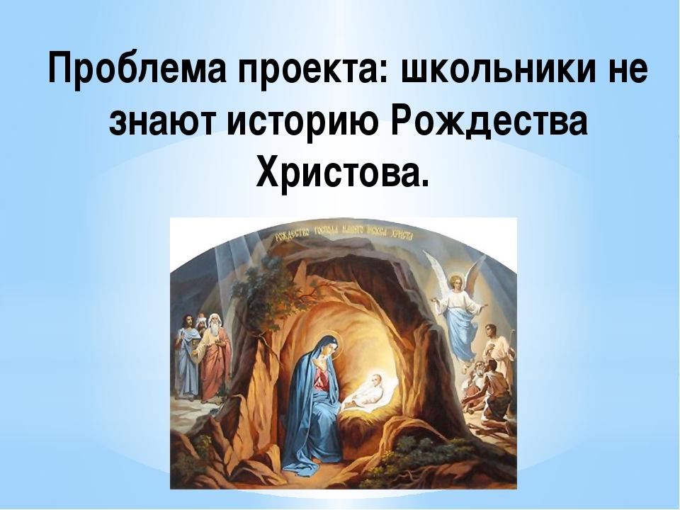 Проблема проекта: школьники не знают историю Рождества Христова.