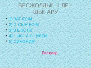 БЕСЖОЛДЫҚ ӨЛЕҢ ШЫҒАРУ 1) ЗАТ ЕСІМ 2) 2 СЫН ЕСІМ 3) 3 ЕТІСТІК 4) ҚЫСҚА СӨЙЛЕМ