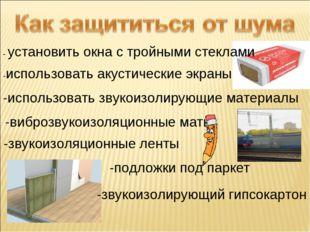 - установить окна с тройными стеклами -использовать акустические экраны -испо
