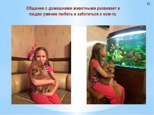 Общение с домашними животными развивает в людях умение любить и заботиться о
