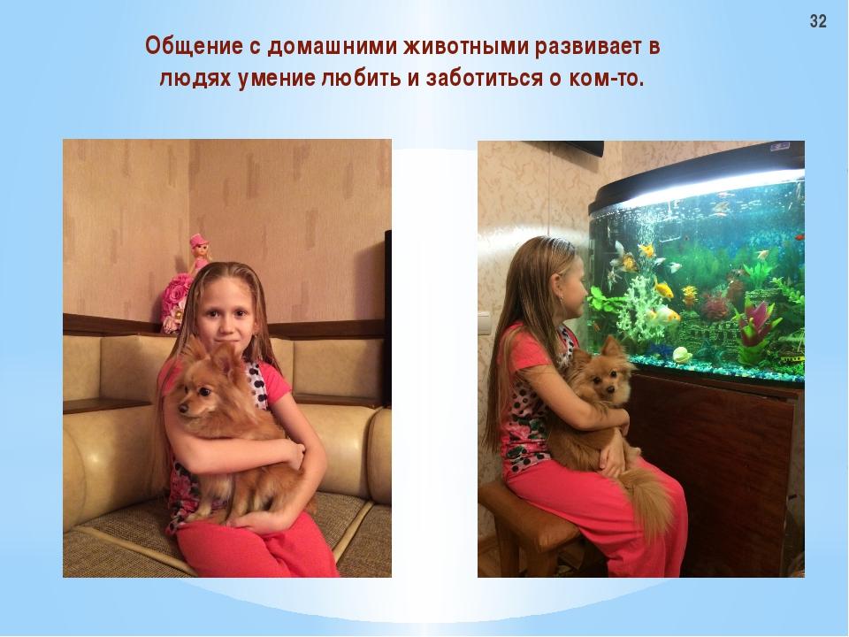 Общение с домашними животными развивает в людях умение любить и заботиться о...