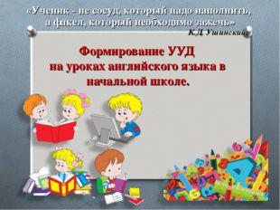 Формирование УУД на уроках английского языка в начальной школе. «Ученик - не