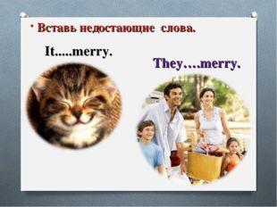 It is … Заверши предложение It.....merry. They….merry. Вставь недостающие сло