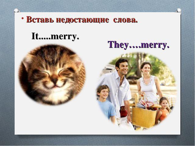 It is … Заверши предложение It.....merry. They….merry. Вставь недостающие сло...