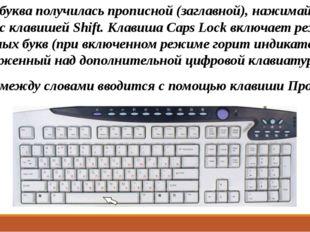 Чтобы буква получилась прописной (заглавной), нажимайте её вместе с клавишей