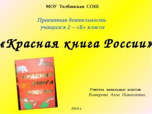 Проектная деятельность учащихся 2 – «Б» класса «Красная книга России» МОУ Тол