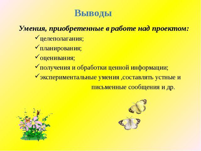 Выводы Умения, приобретенные в работе над проектом: целеполагания; планирова...