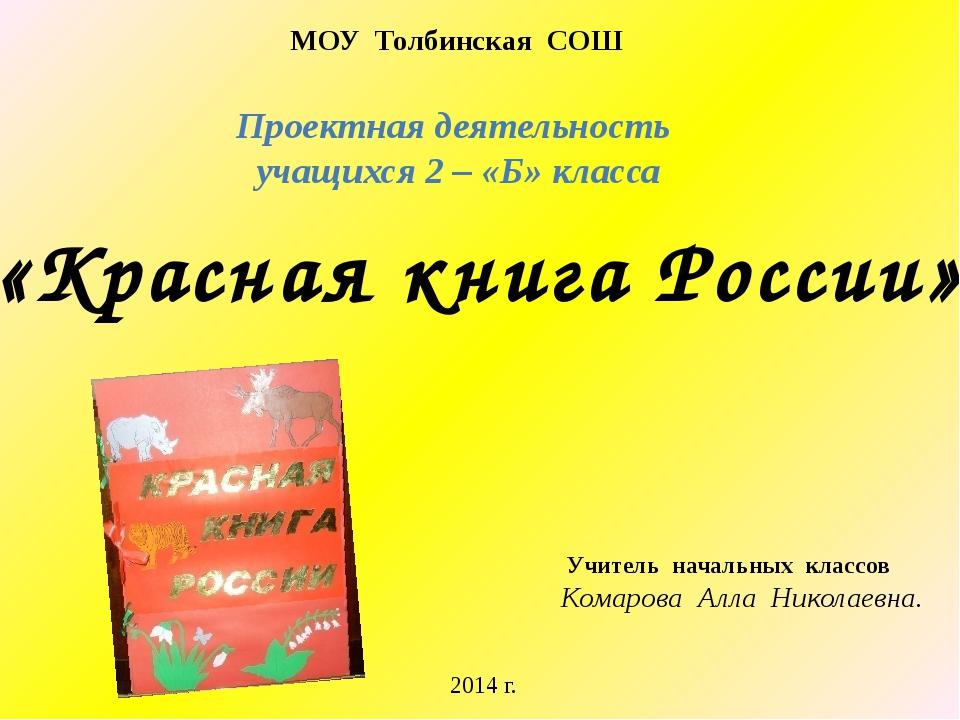 Проектная деятельность учащихся 2 – «Б» класса «Красная книга России» МОУ Тол...