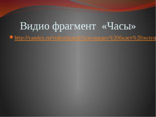Видио фрагмент «Часы» http://yandex.ru/video/search?text=видео%20балет%20золу